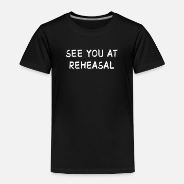 Stage See You At Rehearsal I Acting Theater Stage Gift - Toddler Premium T-Shirt