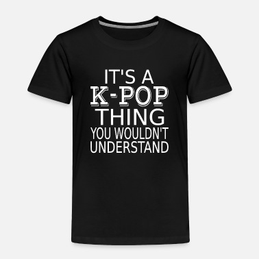 It's A K-pop Thing You Wouldn't Understand - Toddler Premium T-Shirt