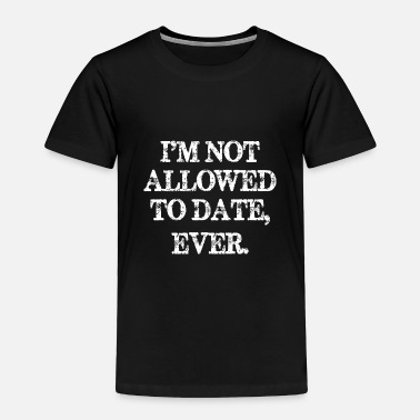 Date Im Not Allowed To Date Ever - Toddler Premium T-Shirt