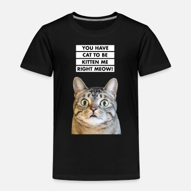 Right YOU HAVE CAT TO BE KITTEN ME RIGHT MEOW! Funny Cat - Toddler Premium T-Shirt