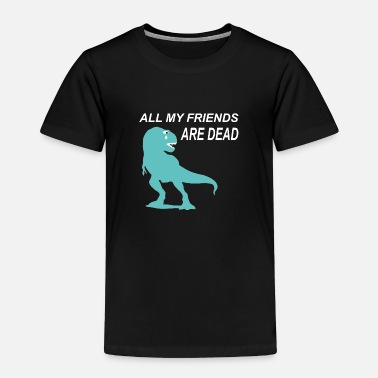 Triceratops All my Friends are dead - Dinosaur, Dino primeval - Toddler Premium T-Shirt