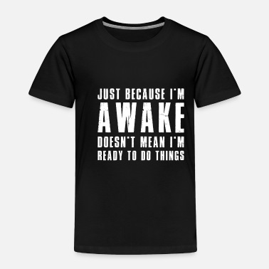 Snatch Just Because I m Awake Doesn t Mean I m Ready1 - Toddler Premium T-Shirt