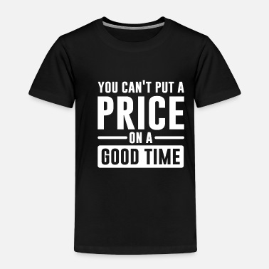 Right You Can't Put A Price On A Good Time - Toddler Premium T-Shirt