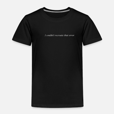 Recreational I couldn't recreate that error - Toddler Premium T-Shirt