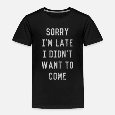 Out Sorry I'm Late I Didn't Want to Come - Toddler Premium T-Shirt