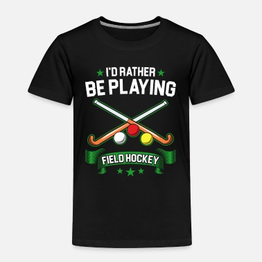 Playing Field Field Hockey Rather Be Playing Field Hockey - Toddler Premium T-Shirt