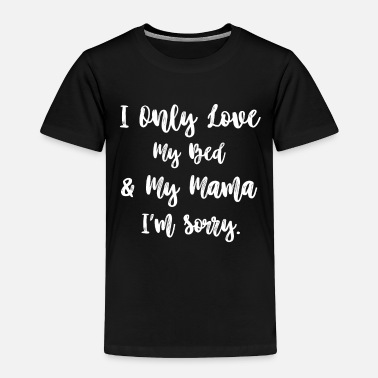 Bed I Only Love My Bed And My Mama - Toddler Premium T-Shirt