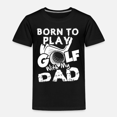 Golf Born To Play Golf With My Dad Shirt - Toddler Premium T-Shirt