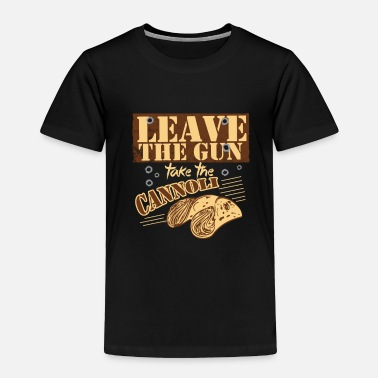 Take Leave The Gun Take The Cannoli - Toddler Premium T-Shirt