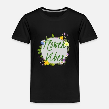 Flower Flower Vibes - Toddler Premium T-Shirt
