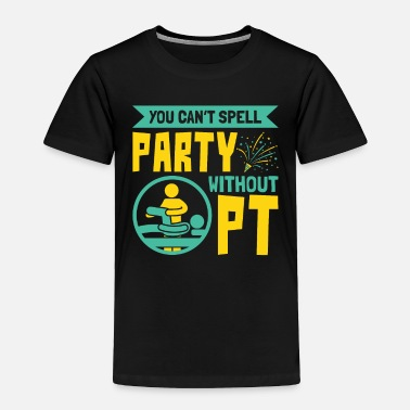 Physiotherapy Physical Therapy Can't Spell Party Without PT - Toddler Premium T-Shirt