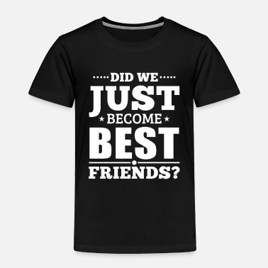 Just Did we just become best friends - Toddler Premium T-Shirt