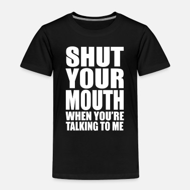 Mouth Shut Shut Your Mouth When You're Talking - Toddler Premium T-Shirt