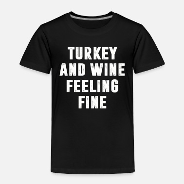 Turkey Turkey and Wine Feeling Fine T Shirt Thanksgiving - Toddler Premium T-Shirt