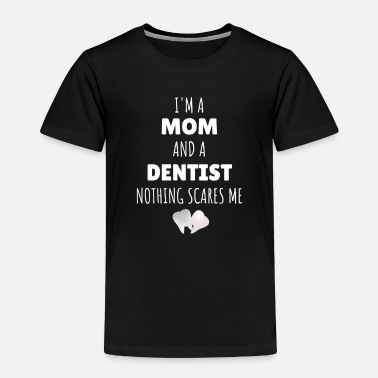 Hilarious I'm A Mom And A Dentist Nothing Scares Me Funny - Toddler Premium T-Shirt