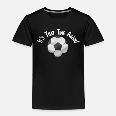 Phone Soccer Football It's That Time Again Super Fan - Toddler Premium T-Shirt