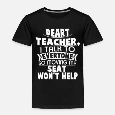 Moving My Seat Deart Teacher i talk to everyone so moving my seat - Toddler Premium T-Shirt