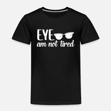 Ophthalmologist Eye am Not Tired , Optician Optometrist - Toddler Premium T-Shirt