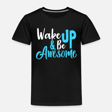 Morning Wake up and be awesome. - Toddler Premium T-Shirt