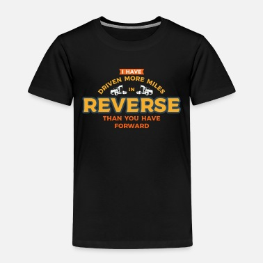 Reverse I Have Driven More Miles In Reverse Than You Have - Toddler Premium T-Shirt