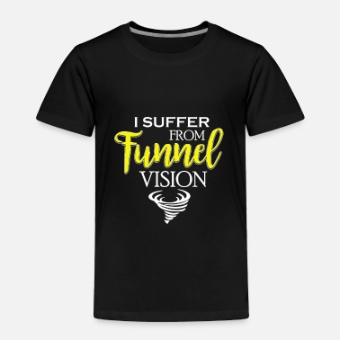 Funnel Vision I Suffer From Tunnel Vision Funny Severe Weather - Toddler Premium T-Shirt