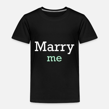 Marry Me Marry Me - Toddler Premium T-Shirt