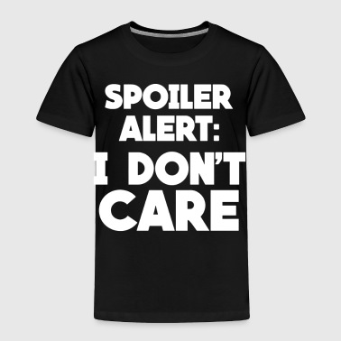 Spoiler Alert I Don t Care - Toddler Premium T-Shirt