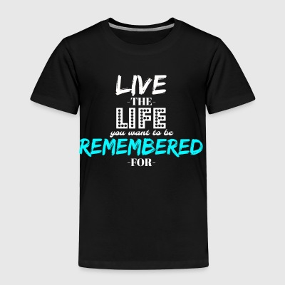 Live The Life You WANT To Be Remembered For - Toddler Premium T-Shirt