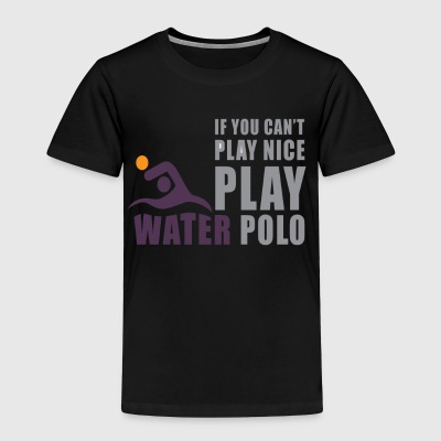 If You Can't Play Nice Play Water Polo - Toddler Premium T-Shirt