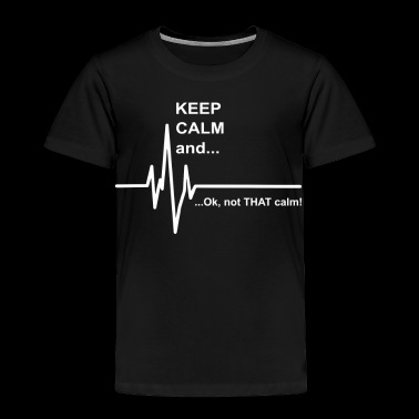 Keep Calm And Ok Not That Calm - Toddler Premium T-Shirt