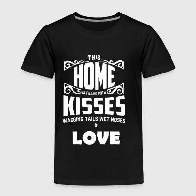 THIS HOME IS FILLED WITH KISSES WET NOSES & LOVE - Toddler Premium T-Shirt