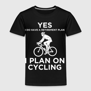 YES I DO HAVE A RETIREMENT PLAN I PLAN ON CYCLING - Toddler Premium T-Shirt