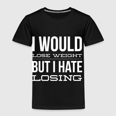 I would lose weight but I hate losing - Toddler Premium T-Shirt