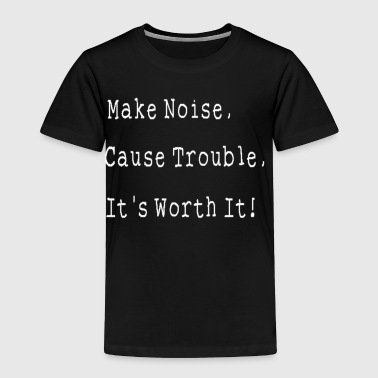Make Noise, Cause Trouble, It's Worth It! - Toddler Premium T-Shirt