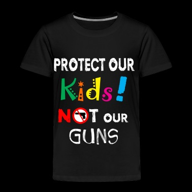 Protect our Kids not our Guns! Anti Gun Shirt - Toddler Premium T-Shirt
