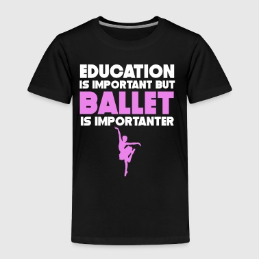 Education Is Important But Ballet Is Importanter - Toddler Premium T-Shirt
