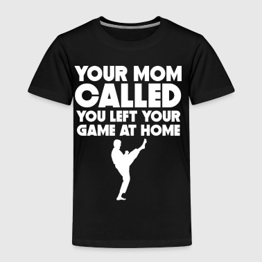 Your Mom Called You Left Your Game At Home Karate - Toddler Premium T-Shirt
