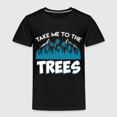 Take me to the trees - Gift - Shirt - Toddler Premium T-Shirt