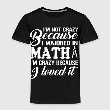 I Majored In Math I'm Crazy T Shirt - Toddler Premium T-Shirt