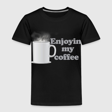 Enjoyin My Coffee - Toddler Premium T-Shirt