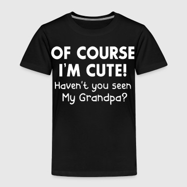 Of course I'm cute haven't you seen my grandpa - Toddler Premium T-Shirt