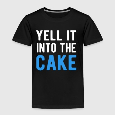 Yell It Into The Cake T-Shirt - Toddler Premium T-Shirt