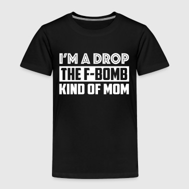 I'm a Drop the F-Bomb Kind of Mom T Shirt Mothers' - Toddler Premium T-Shirt