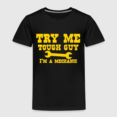 Try me tough guy I'm a MECHANIC - Toddler Premium T-Shirt