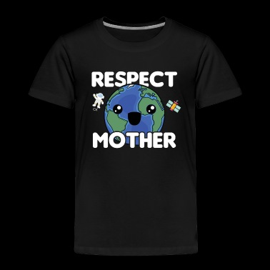 Respect Mother Earth | Planet Earth | Earth Day - Toddler Premium T-Shirt