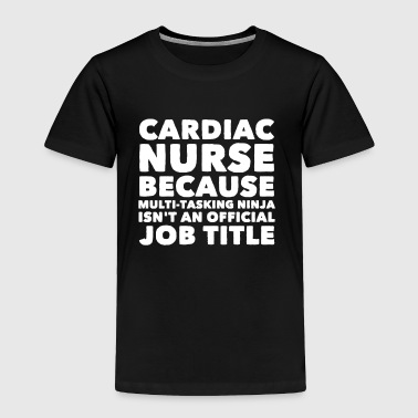 Cardiac nurse because multi tasking ninja isn't an - Toddler Premium T-Shirt