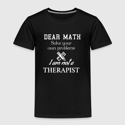 Dear math, SOLVE YOUR OWN PROBLEMS. - Toddler Premium T-Shirt