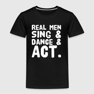 Real men sing and dance and act - Toddler Premium T-Shirt