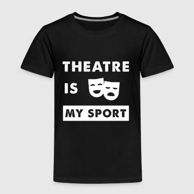 Theatre is my sport - Toddler Premium T-Shirt