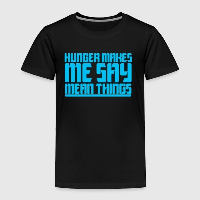 HUNGER MAKES ME SAY MEAN THINGS - Toddler Premium T-Shirt